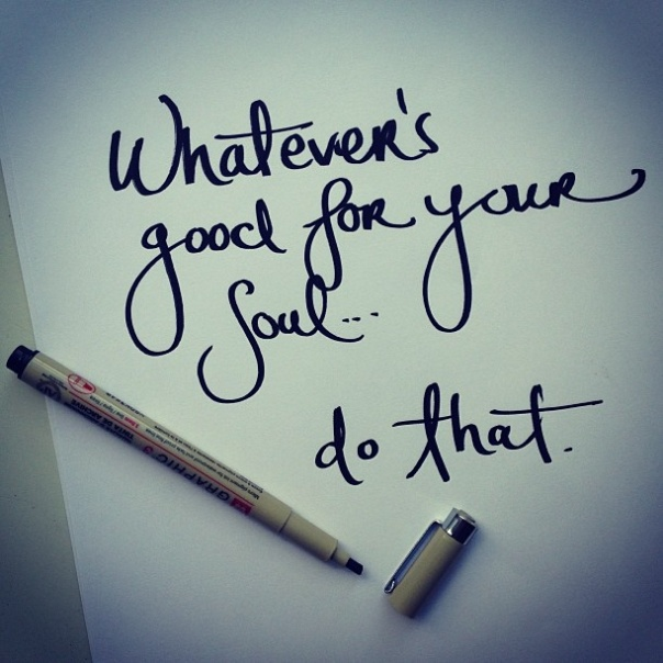 Whatever is good for your soul #maylanaschronicles, Maylana's Chronicles, Maylana's Closet, #Maylanascloset, #Inspire, #Inspirationalquotes, Inspirational Quotes